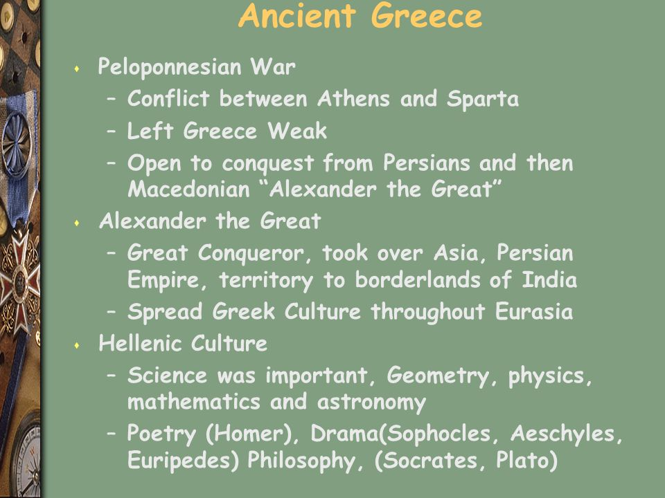 Ancient Greece s Peloponnesian War –Conflict between Athens and Sparta –Left Greece Weak –Open to conquest from Persians and then Macedonian Alexander the Great s Alexander the Great –Great Conqueror, took over Asia, Persian Empire, territory to borderlands of India –Spread Greek Culture throughout Eurasia s Hellenic Culture –Science was important, Geometry, physics, mathematics and astronomy –Poetry (Homer), Drama(Sophocles, Aeschyles, Euripedes) Philosophy, (Socrates, Plato)