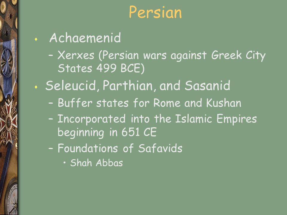 Persian s Achaemenid –Xerxes (Persian wars against Greek City States 499 BCE) s Seleucid, Parthian, and Sasanid –Buffer states for Rome and Kushan –Incorporated into the Islamic Empires beginning in 651 CE –Foundations of Safavids Shah Abbas