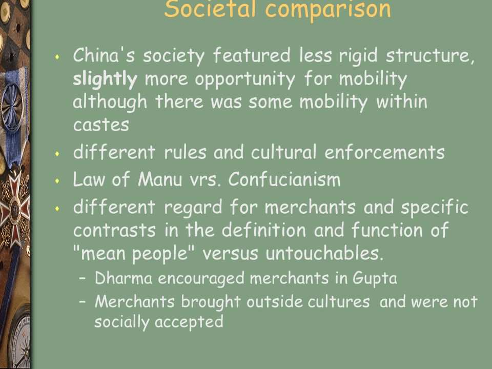 Societal comparison s China s society featured less rigid structure, slightly more opportunity for mobility although there was some mobility within castes s different rules and cultural enforcements s Law of Manu vrs.