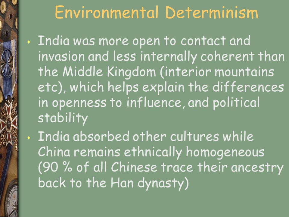 Environmental Determinism s India was more open to contact and invasion and less internally coherent than the Middle Kingdom (interior mountains etc), which helps explain the differences in openness to influence, and political stability s India absorbed other cultures while China remains ethnically homogeneous (90 % of all Chinese trace their ancestry back to the Han dynasty)