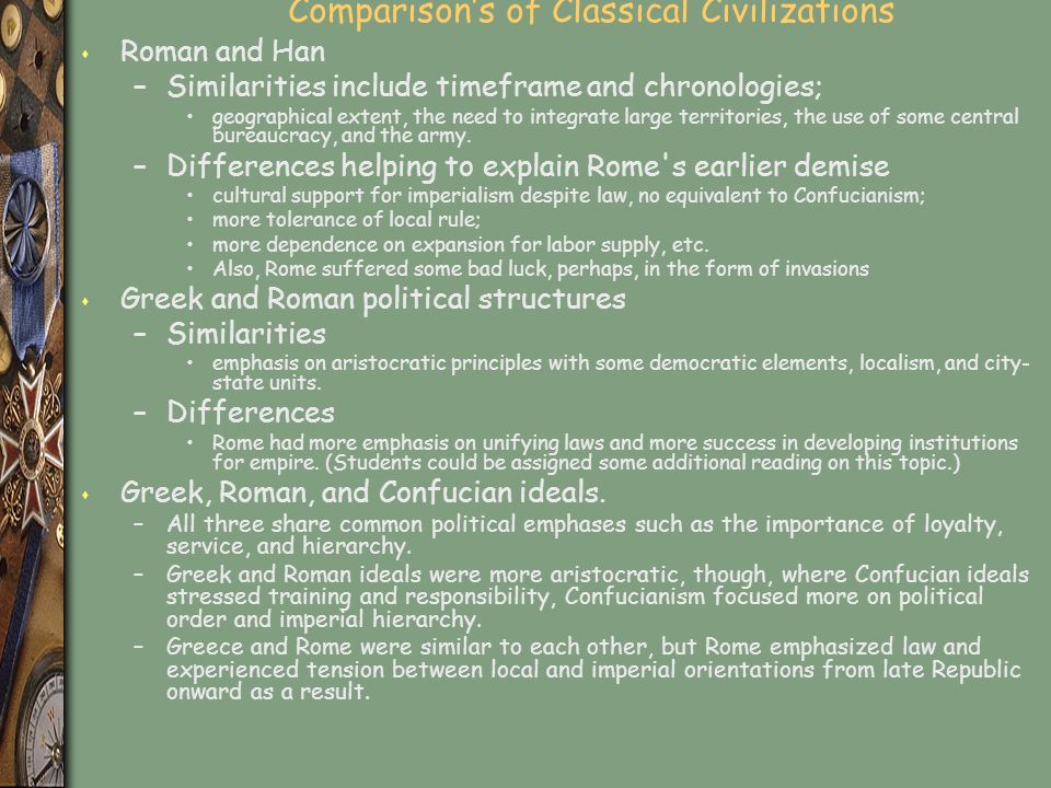 Comparison's of Classical Civilizations s Roman and Han –Similarities include timeframe and chronologies; geographical extent, the need to integrate large territories, the use of some central bureaucracy, and the army.