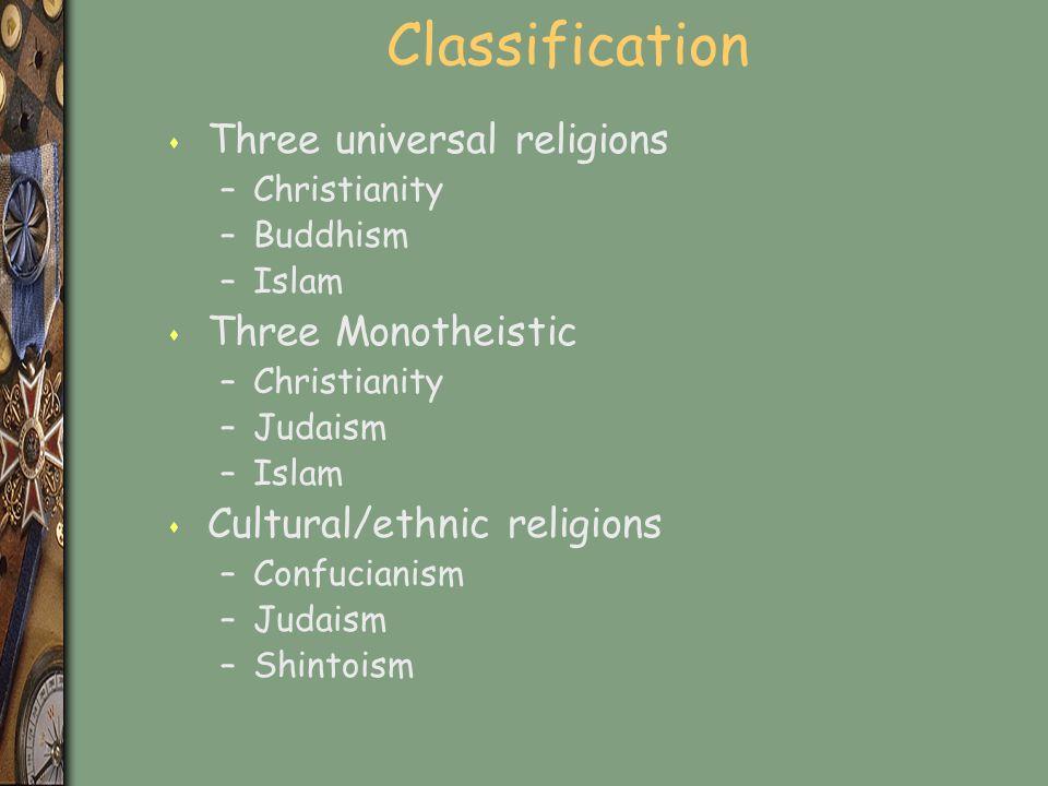 Classification s Three universal religions –Christianity –Buddhism –Islam s Three Monotheistic –Christianity –Judaism –Islam s Cultural/ethnic religions –Confucianism –Judaism –Shintoism