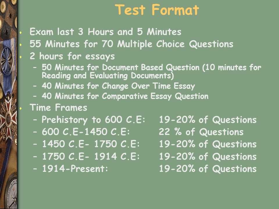 Test Format s Exam last 3 Hours and 5 Minutes s 55 Minutes for 70 Multiple Choice Questions s 2 hours for essays –50 Minutes for Document Based Question (10 minutes for Reading and Evaluating Documents) –40 Minutes for Change Over Time Essay –40 Minutes for Comparative Essay Question s Time Frames –Prehistory to 600 C.E: 19-20% of Questions –600 C.E-1450 C.E: 22 % of Questions –1450 C.E- 1750 C.E: 19-20% of Questions –1750 C.E- 1914 C.E: 19-20% of Questions –1914-Present: 19-20% of Questions