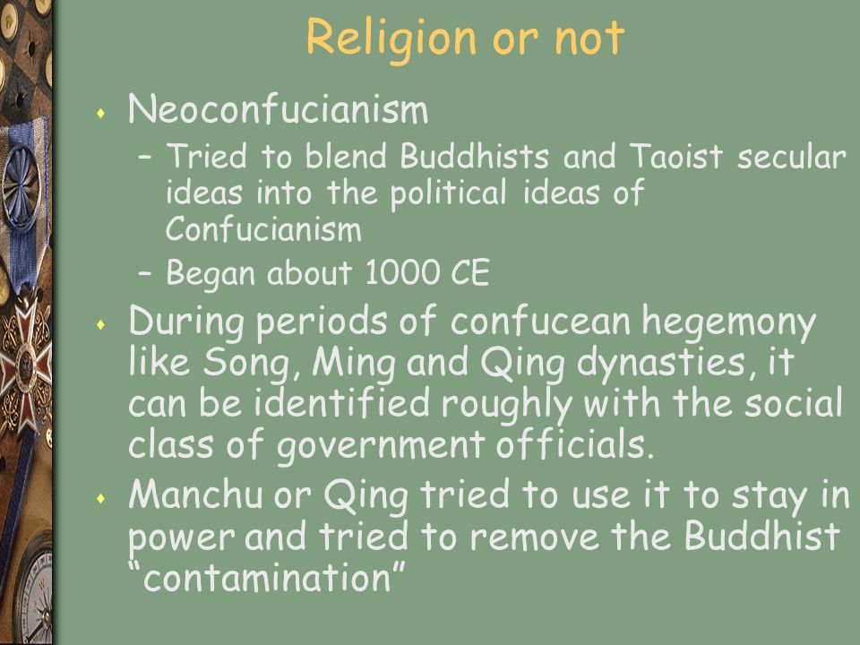 Religion or not s Neoconfucianism –Tried to blend Buddhists and Taoist secular ideas into the political ideas of Confucianism –Began about 1000 CE s During periods of confucean hegemony like Song, Ming and Qing dynasties, it can be identified roughly with the social class of government officials.