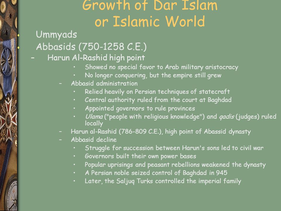Growth of Dar Islam or Islamic World s Ummyads s Abbasids (750-1258 C.E.) –Harun Al-Rashid high point Showed no special favor to Arab military aristocracy No longer conquering, but the empire still grew –Abbasid administration Relied heavily on Persian techniques of statecraft Central authority ruled from the court at Baghdad Appointed governors to rule provinces Ulama ( people with religious knowledge ) and qadis (judges) ruled locally –Harun al-Rashid (786-809 C.E.), high point of Abassid dynasty –Abbasid decline Struggle for succession between Harun s sons led to civil war Governors built their own power bases Popular uprisings and peasant rebellions weakened the dynasty A Persian noble seized control of Baghdad in 945 Later, the Saljuq Turks controlled the imperial family