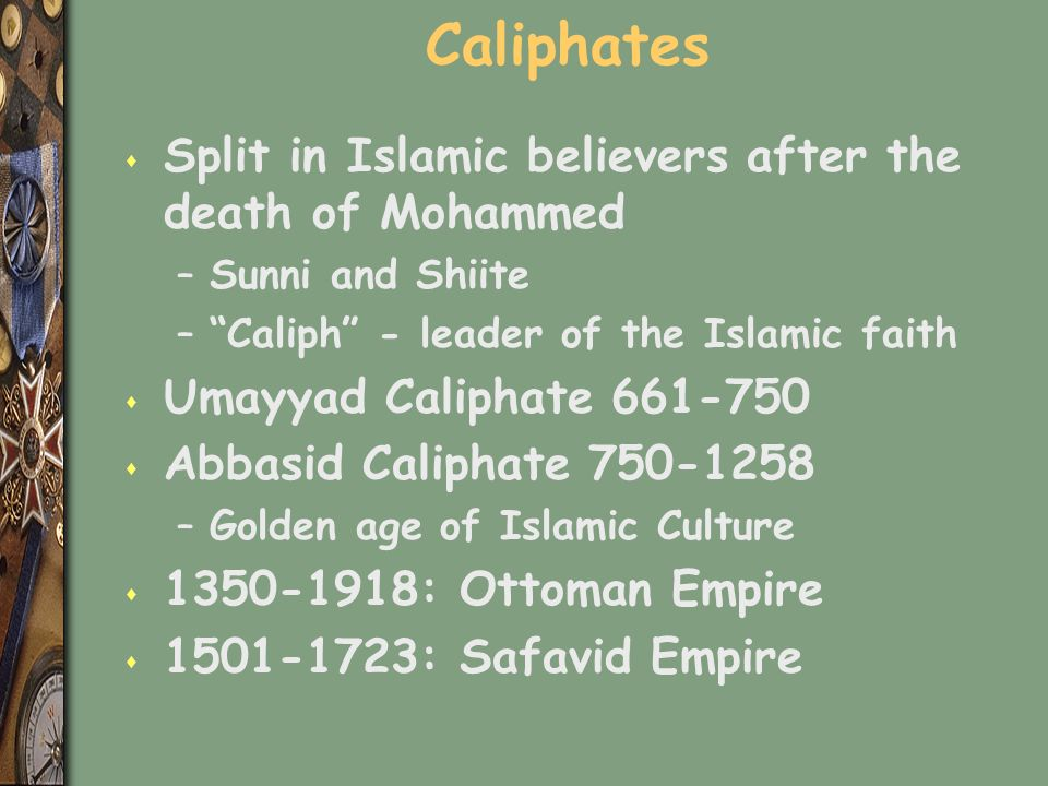 Caliphates s Split in Islamic believers after the death of Mohammed –Sunni and Shiite – Caliph - leader of the Islamic faith s Umayyad Caliphate 661-750 s Abbasid Caliphate 750-1258 –Golden age of Islamic Culture s 1350-1918: Ottoman Empire s 1501-1723: Safavid Empire