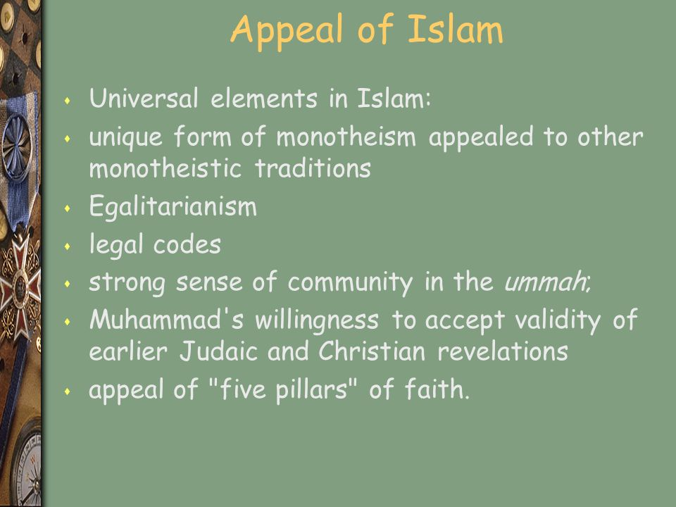 Appeal of Islam s Universal elements in Islam: s unique form of monotheism appealed to other monotheistic traditions s Egalitarianism s legal codes s strong sense of community in the ummah; s Muhammad s willingness to accept validity of earlier Judaic and Christian revelations s appeal of five pillars of faith.
