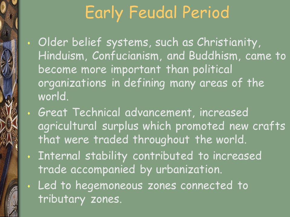 Early Feudal Period s Older belief systems, such as Christianity, Hinduism, Confucianism, and Buddhism, came to become more important than political organizations in defining many areas of the world.