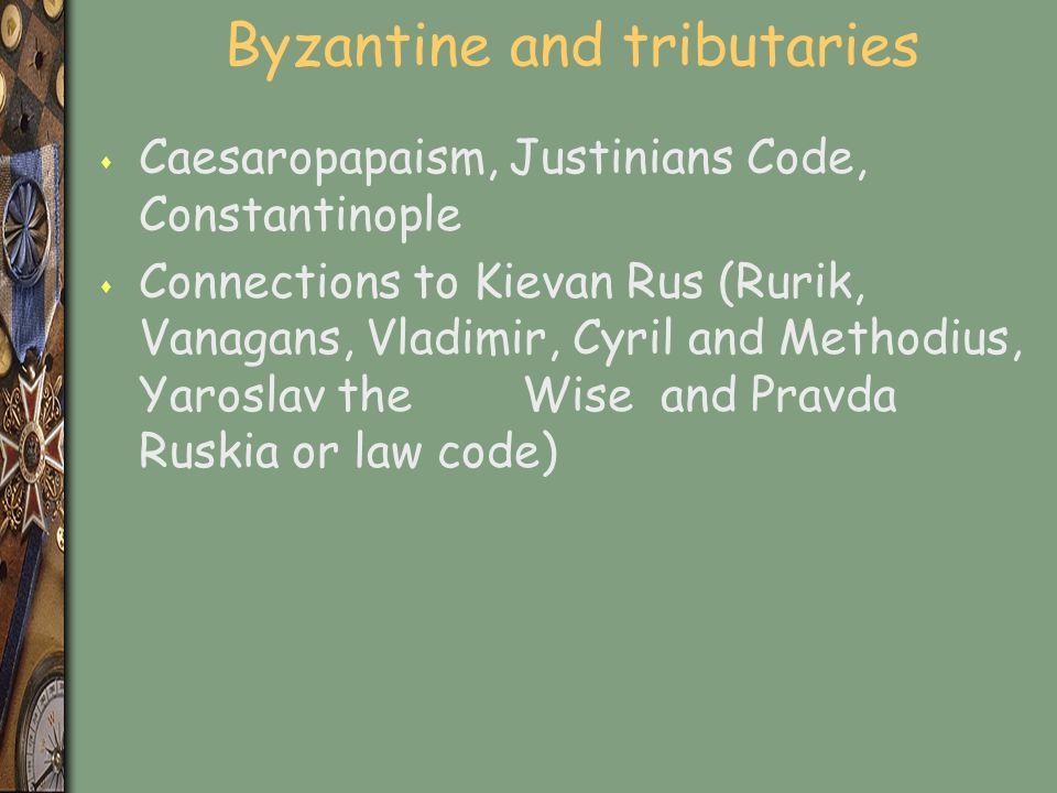 Byzantine and tributaries s Caesaropapaism, Justinians Code, Constantinople s Connections to Kievan Rus (Rurik, Vanagans, Vladimir, Cyril and Methodius, Yaroslav the Wise and Pravda Ruskia or law code)