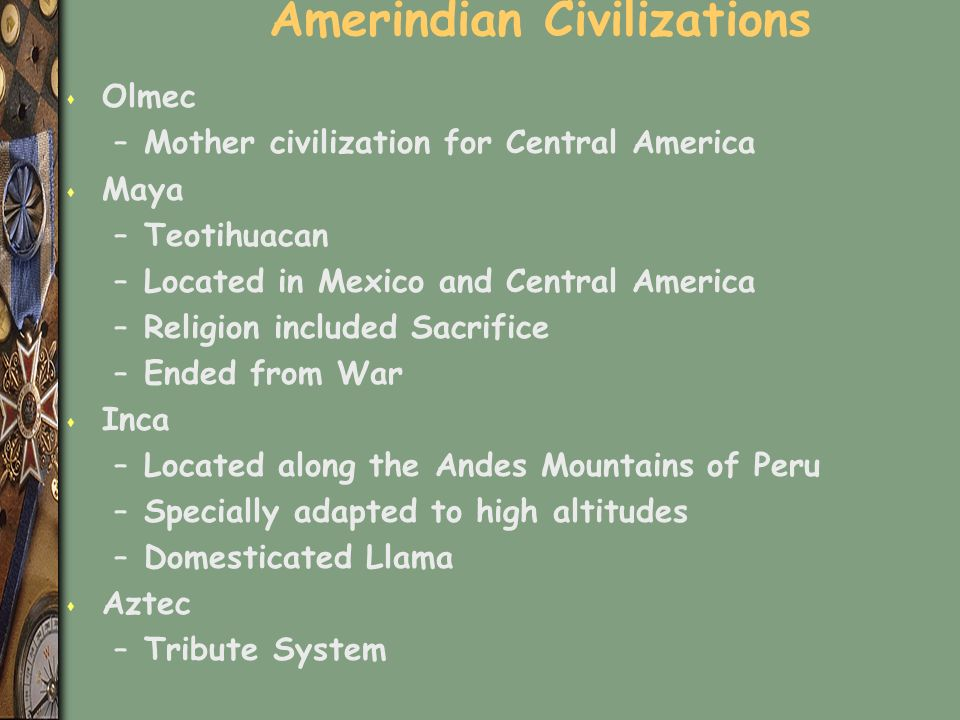 Amerindian Civilizations s Olmec –Mother civilization for Central America s Maya –Teotihuacan –Located in Mexico and Central America –Religion included Sacrifice –Ended from War s Inca –Located along the Andes Mountains of Peru –Specially adapted to high altitudes –Domesticated Llama s Aztec –Tribute System