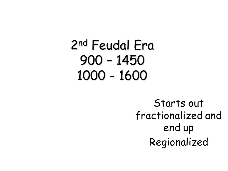 2 nd Feudal Era 900 – 1450 1000 - 1600 Starts out fractionalized and end up Regionalized