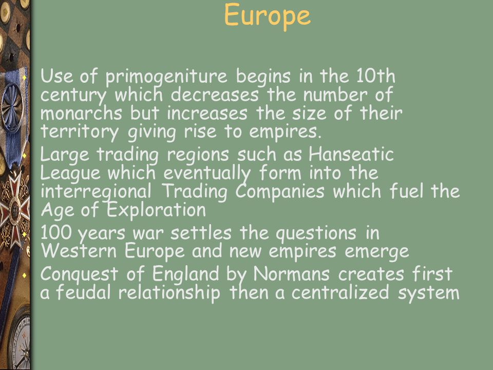 Europe s Use of primogeniture begins in the 10th century which decreases the number of monarchs but increases the size of their territory giving rise to empires.