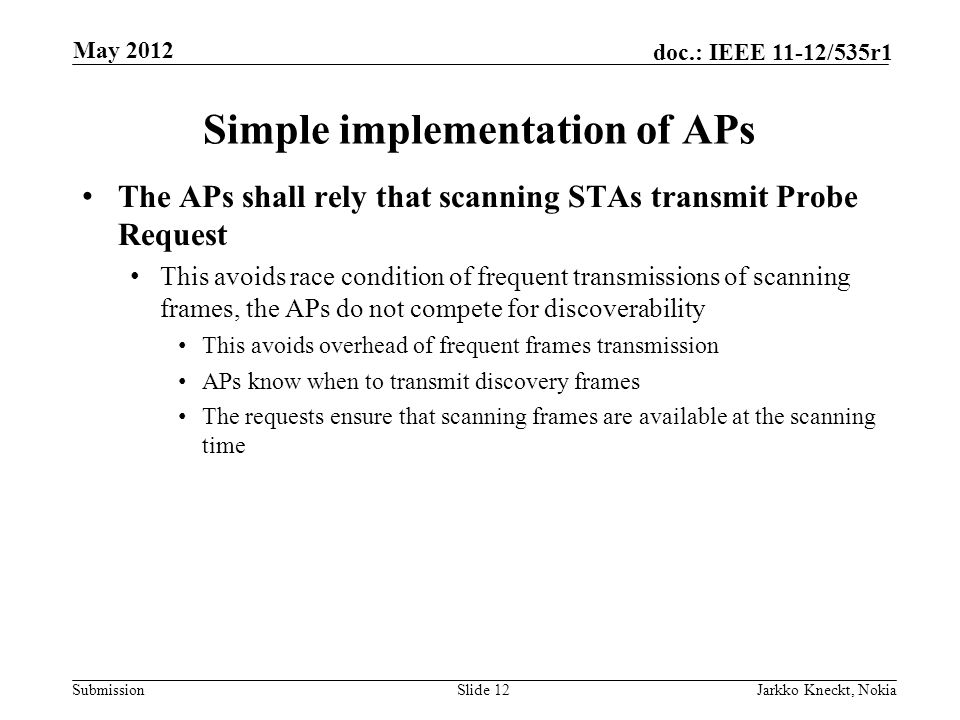 Submission doc.: IEEE 11-12/535r1 Simple implementation of APs The APs shall rely that scanning STAs transmit Probe Request This avoids race condition of frequent transmissions of scanning frames, the APs do not compete for discoverability This avoids overhead of frequent frames transmission APs know when to transmit discovery frames The requests ensure that scanning frames are available at the scanning time Slide 12Jarkko Kneckt, Nokia May 2012