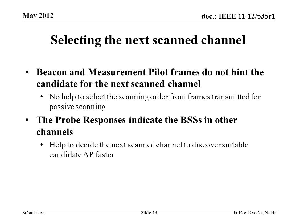 Submission doc.: IEEE 11-12/535r1 Selecting the next scanned channel Beacon and Measurement Pilot frames do not hint the candidate for the next scanned channel No help to select the scanning order from frames transmitted for passive scanning The Probe Responses indicate the BSSs in other channels Help to decide the next scanned channel to discover suitable candidate AP faster Slide 13Jarkko Kneckt, Nokia May 2012
