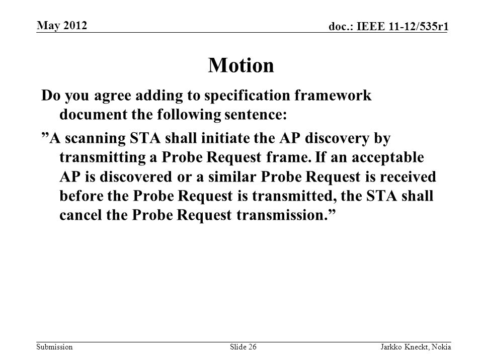 Submission doc.: IEEE 11-12/535r1 Motion Do you agree adding to specification framework document the following sentence: A scanning STA shall initiate the AP discovery by transmitting a Probe Request frame.