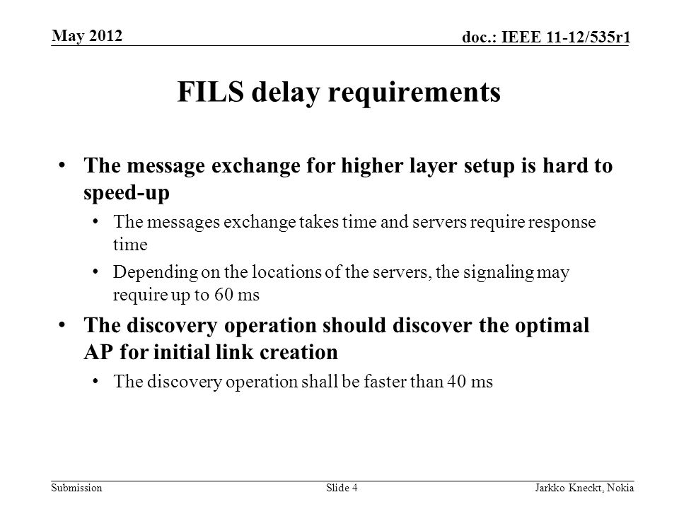 Submission doc.: IEEE 11-12/535r1 FILS delay requirements The message exchange for higher layer setup is hard to speed-up The messages exchange takes time and servers require response time Depending on the locations of the servers, the signaling may require up to 60 ms The discovery operation should discover the optimal AP for initial link creation The discovery operation shall be faster than 40 ms Slide 4Jarkko Kneckt, Nokia May 2012