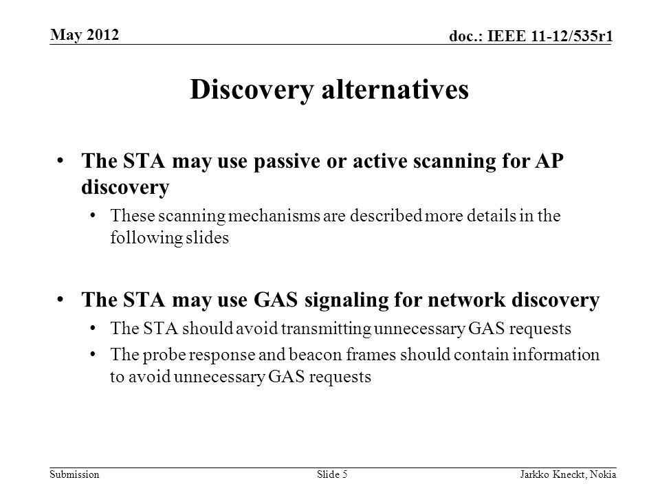 Submission doc.: IEEE 11-12/535r1 Discovery alternatives The STA may use passive or active scanning for AP discovery These scanning mechanisms are described more details in the following slides The STA may use GAS signaling for network discovery The STA should avoid transmitting unnecessary GAS requests The probe response and beacon frames should contain information to avoid unnecessary GAS requests Slide 5Jarkko Kneckt, Nokia May 2012