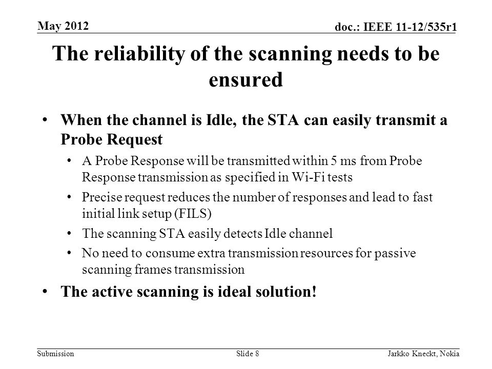 Submission doc.: IEEE 11-12/535r1 The reliability of the scanning needs to be ensured When the channel is Idle, the STA can easily transmit a Probe Request A Probe Response will be transmitted within 5 ms from Probe Response transmission as specified in Wi-Fi tests Precise request reduces the number of responses and lead to fast initial link setup (FILS) The scanning STA easily detects Idle channel No need to consume extra transmission resources for passive scanning frames transmission The active scanning is ideal solution.