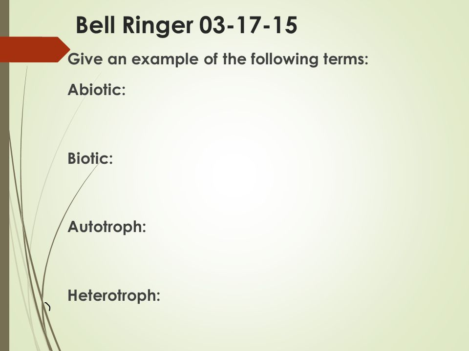 Bell Ringer Give an example of the following terms: Abiotic: Biotic: Autotroph: Heterotroph: