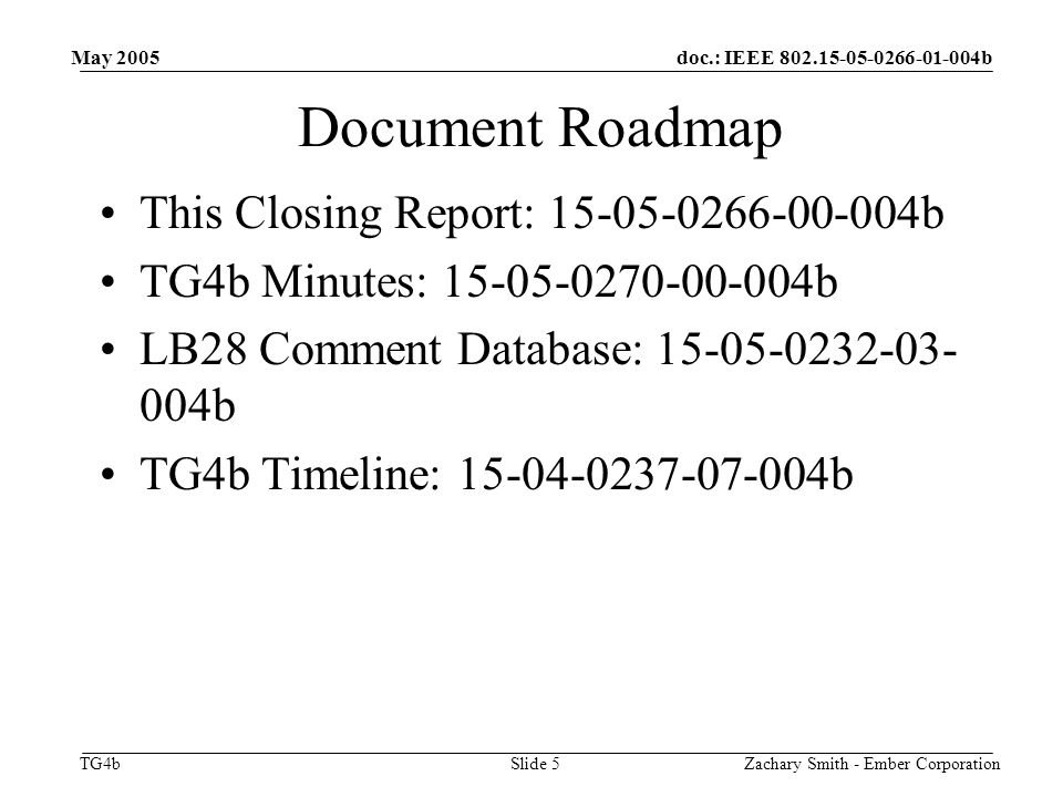 doc.: IEEE b TG4b May 2005 Zachary Smith - Ember CorporationSlide 5 Document Roadmap This Closing Report: b TG4b Minutes: b LB28 Comment Database: b TG4b Timeline: b
