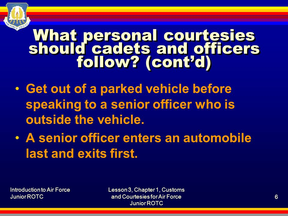 Introduction to Air Force Junior ROTC Lesson 3, Chapter 1, Customs and Courtesies for Air Force Junior ROTC 6 What personal courtesies should cadets and officers follow.