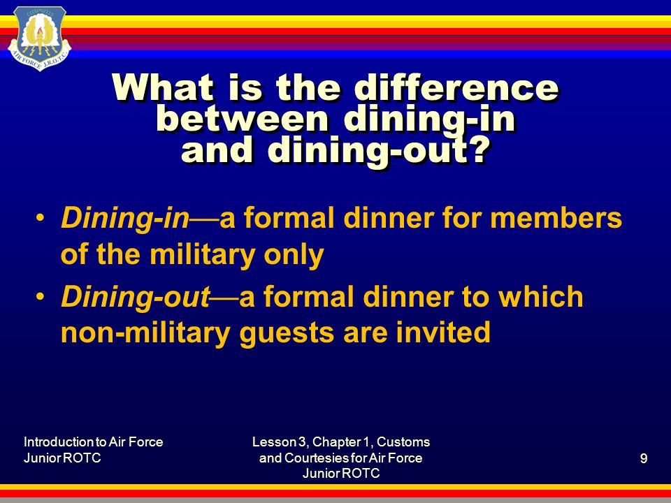 Introduction to Air Force Junior ROTC Lesson 3, Chapter 1, Customs and Courtesies for Air Force Junior ROTC 9 What is the difference between dining-in and dining-out.