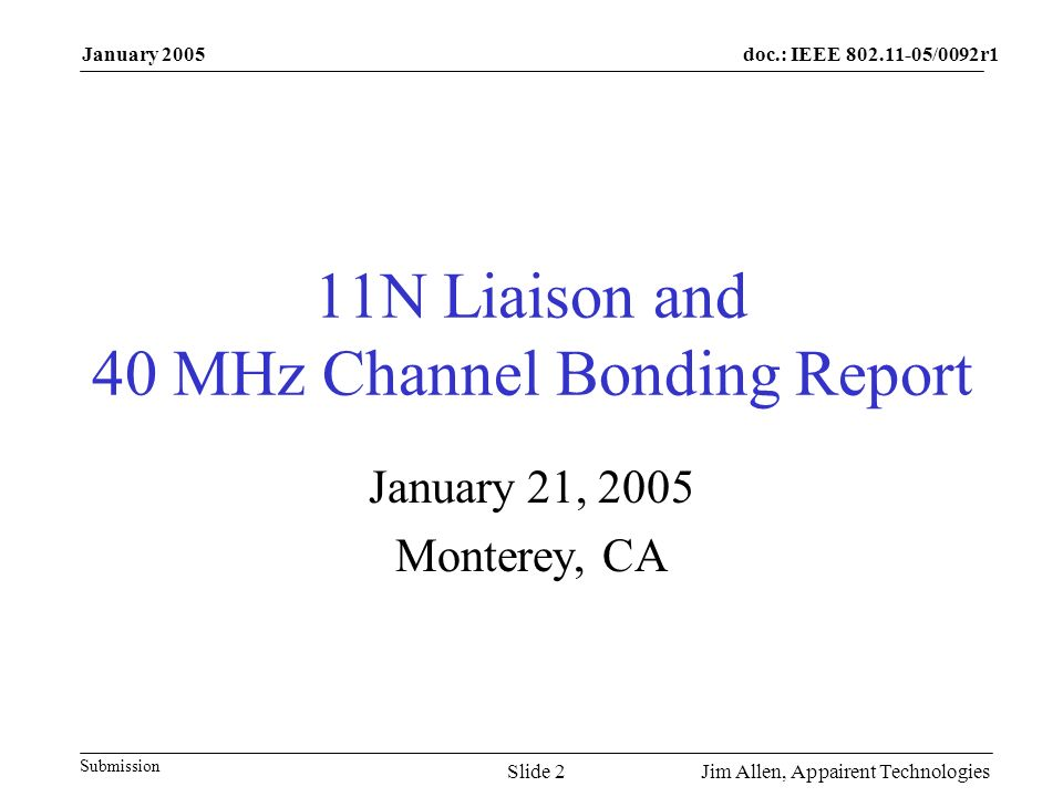 doc.: IEEE /0092r1 Submission January 2005 Jim Allen, Appairent TechnologiesSlide 2 11N Liaison and 40 MHz Channel Bonding Report January 21, 2005 Monterey, CA