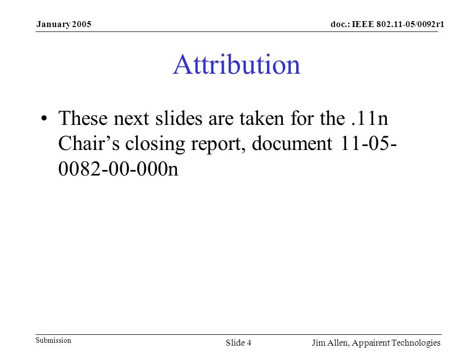doc.: IEEE /0092r1 Submission January 2005 Jim Allen, Appairent TechnologiesSlide 4 Attribution These next slides are taken for the.11n Chair's closing report, document n