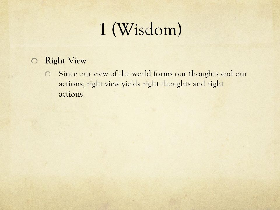 1 (Wisdom) Right View Since our view of the world forms our thoughts and our actions, right view yields right thoughts and right actions.