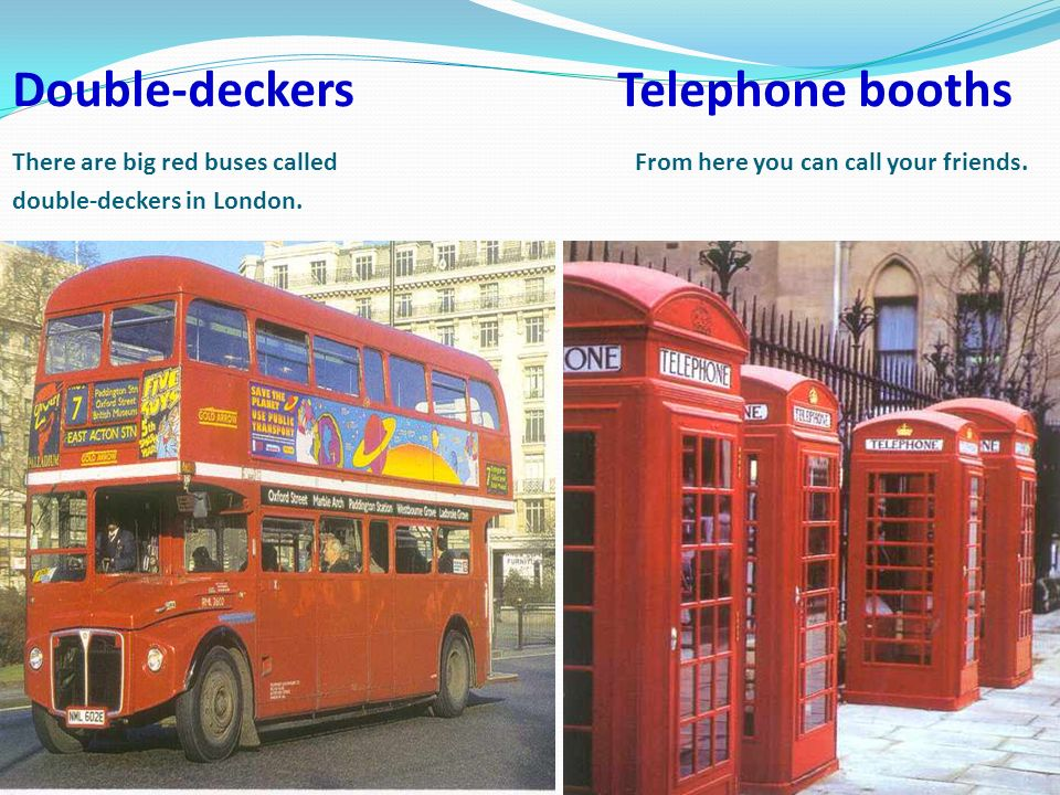Double-deckers Telephone booths There are big red buses called From here you can call your friends.