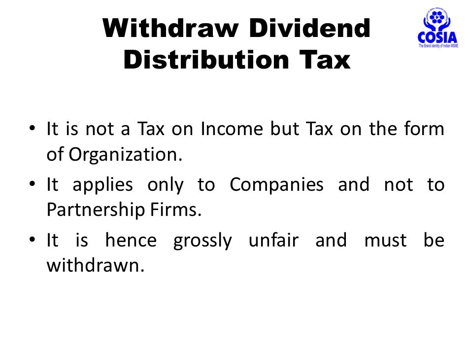 Withdraw Dividend Distribution Tax It is not a Tax on Income but Tax on the form of Organization.