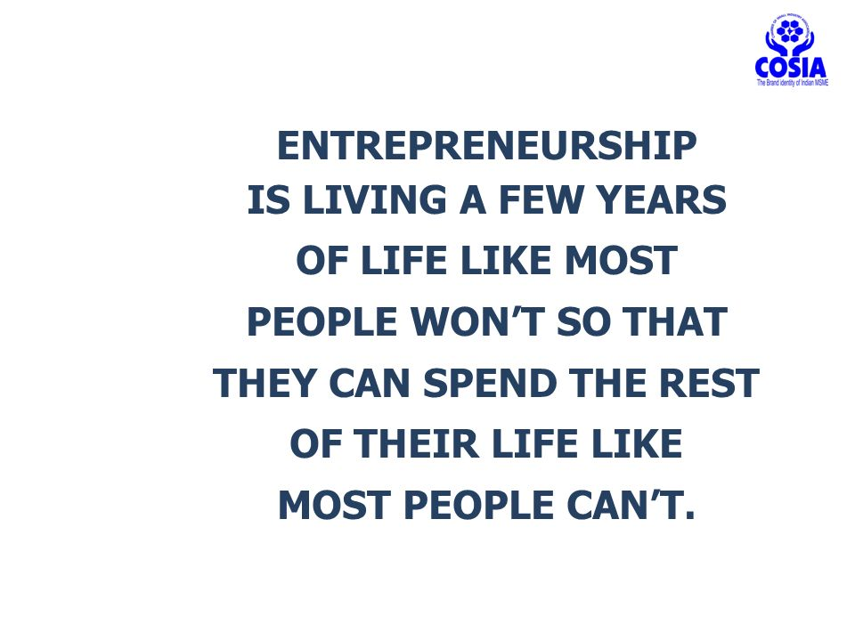 ENTREPRENEURSHIP IS LIVING A FEW YEARS OF LIFE LIKE MOST PEOPLE WON'T SO THAT THEY CAN SPEND THE REST OF THEIR LIFE LIKE MOST PEOPLE CAN'T.