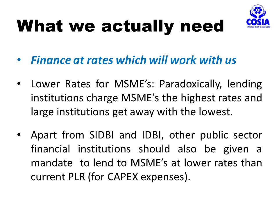 Finance at rates which will work with us Lower Rates for MSME's: Paradoxically, lending institutions charge MSME's the highest rates and large institutions get away with the lowest.