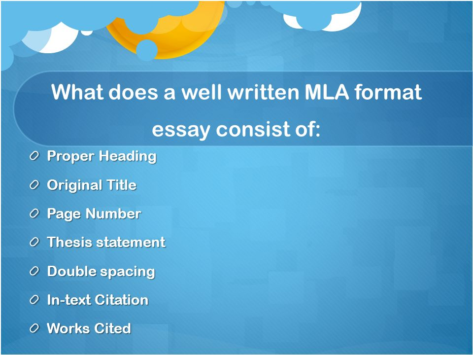 3 what does a well written mla format essay consist of proper heading original title page number thesis statement double spacing in text citation works - Proper Essay Format