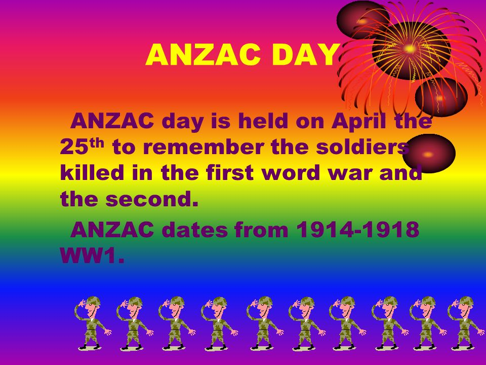 ANZAC DAY ANZAC day is held on April the 25 th to remember the soldiers killed in the first word war and the second.
