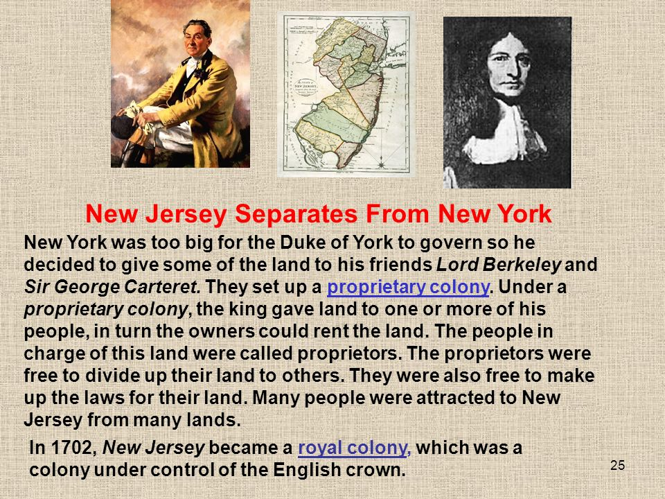 25 New York was too big for the Duke of York to govern so he decided to give some of the land to his friends Lord Berkeley and Sir George Carteret.