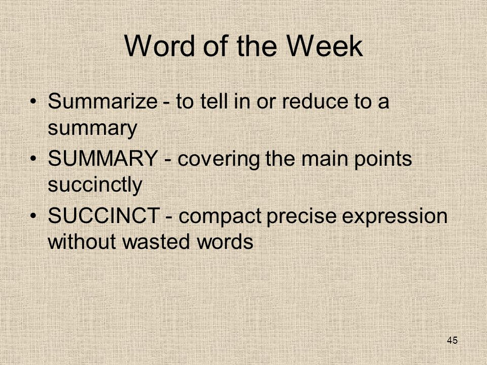 Word of the Week Summarize - to tell in or reduce to a summary SUMMARY - covering the main points succinctly SUCCINCT - compact precise expression without wasted words 45