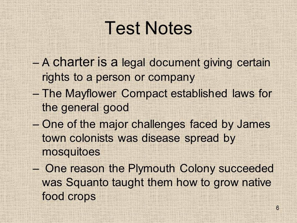 Test Notes –A charter is a legal document giving certain rights to a person or company –The Mayflower Compact established laws for the general good –One of the major challenges faced by James town colonists was disease spread by mosquitoes – One reason the Plymouth Colony succeeded was Squanto taught them how to grow native food crops 6