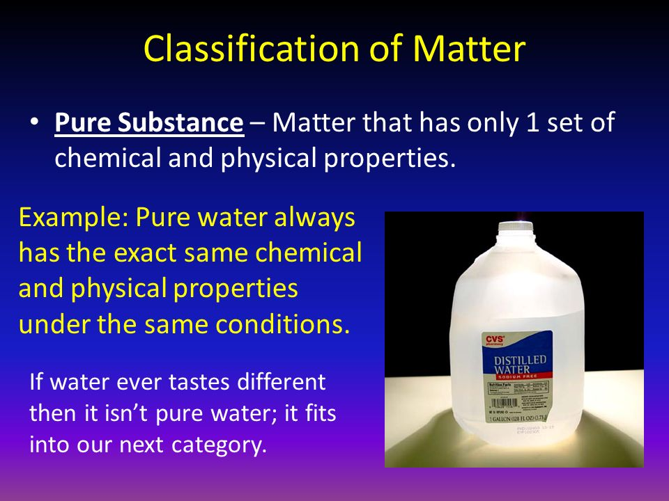 Classification of Matter Pure Substance – Matter that has only 1 set of chemical and physical properties.