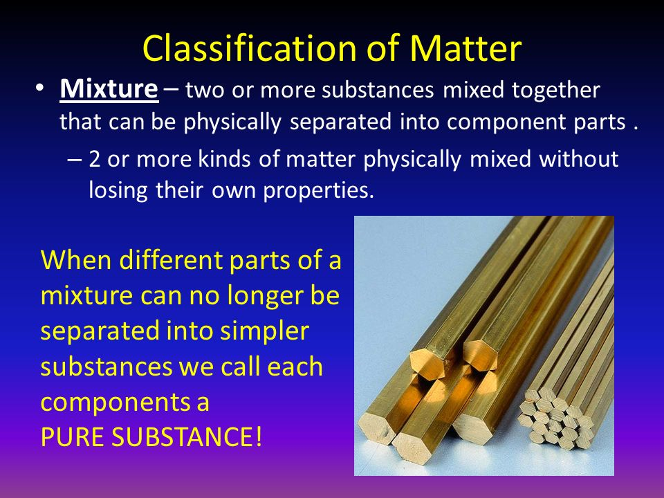 Classification of Matter Mixture – two or more substances mixed together that can be physically separated into component parts.