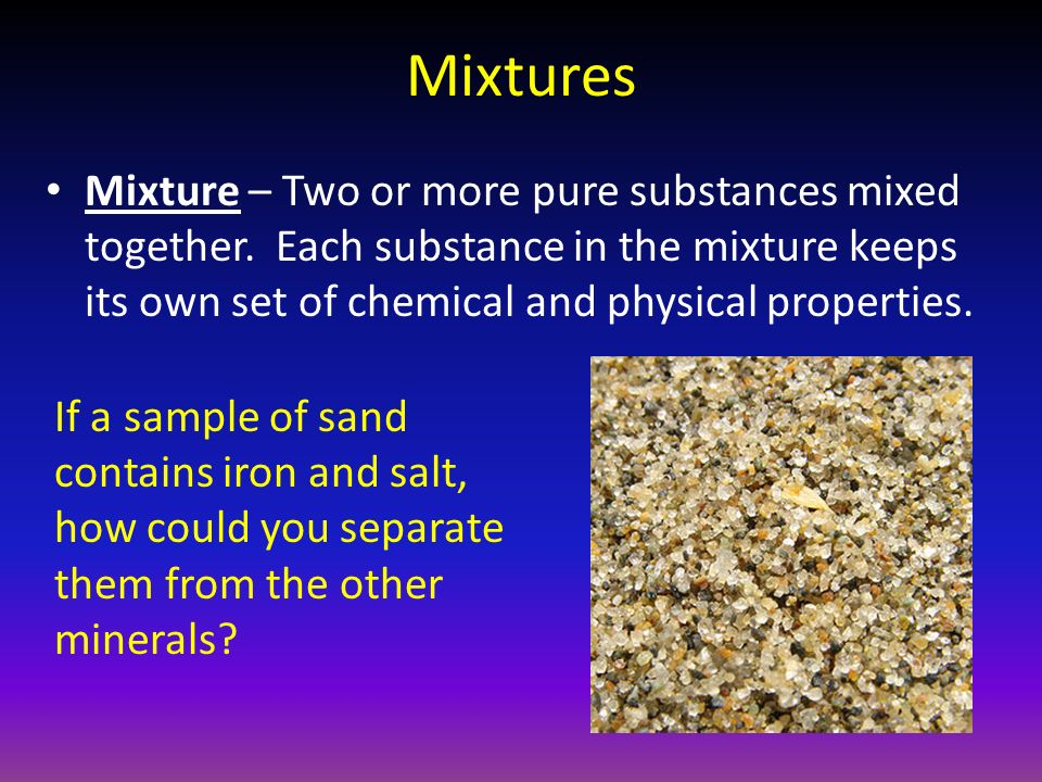 Mixtures Mixture – Two or more pure substances mixed together.