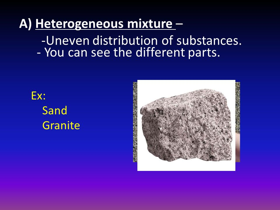 A) Heterogeneous mixture – -Uneven distribution of substances.