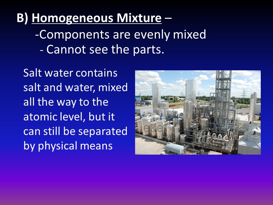 B) Homogeneous Mixture – -Components are evenly mixed Salt water contains salt and water, mixed all the way to the atomic level, but it can still be separated by physical means - Cannot see the parts.