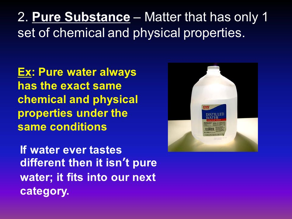 2. Pure Substance – Matter that has only 1 set of chemical and physical properties.