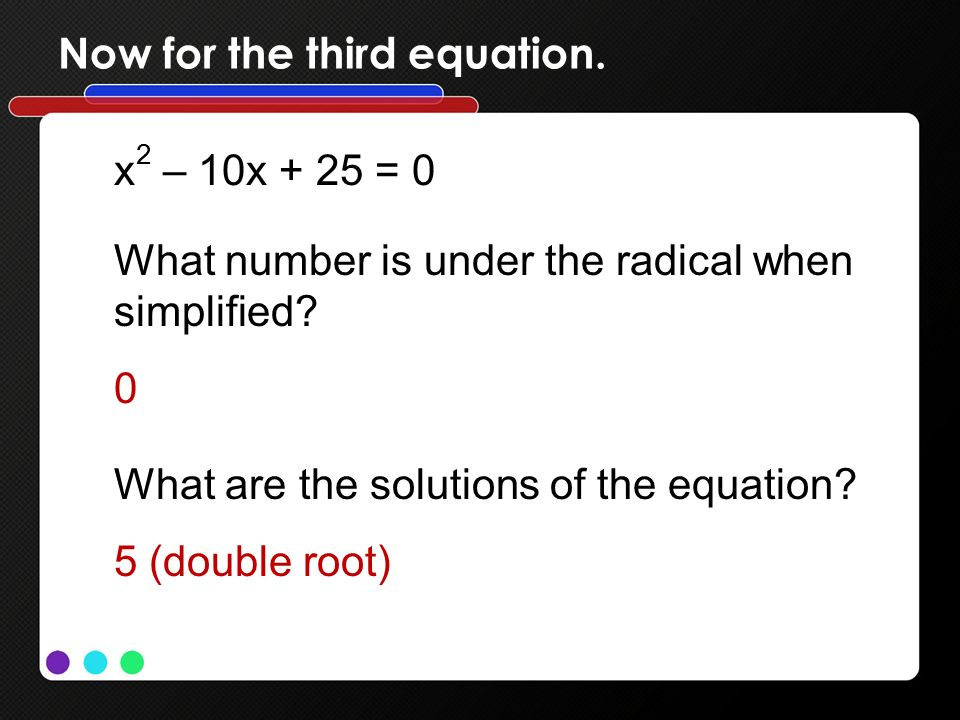 Now for the third equation. x 2 – 10x + 25 = 0 What number is under the radical when simplified.