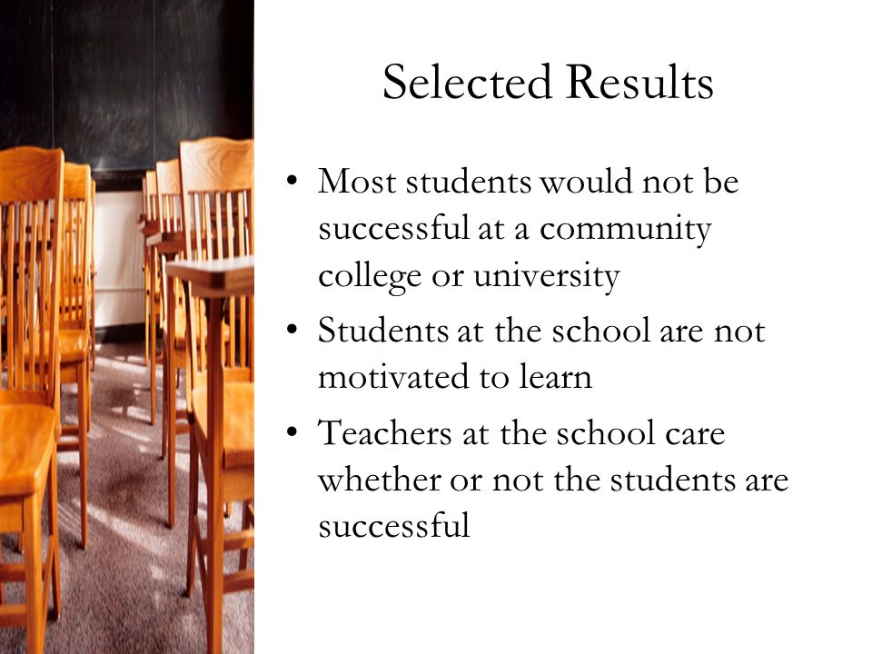 Selected Results Most students would not be successful at a community college or university Students at the school are not motivated to learn Teachers at the school care whether or not the students are successful