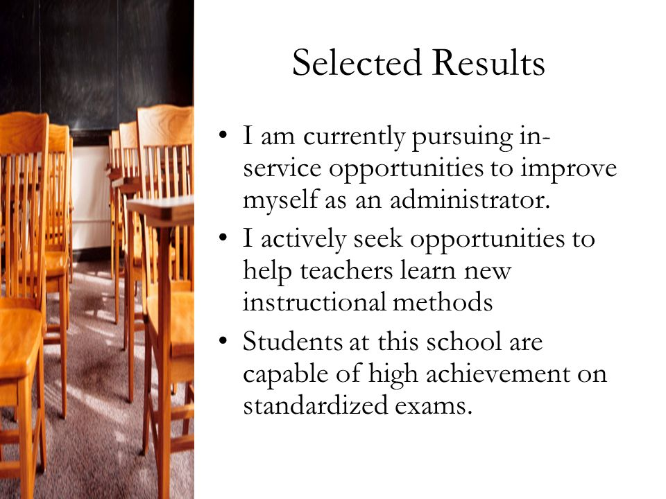 Selected Results I am currently pursuing in- service opportunities to improve myself as an administrator.