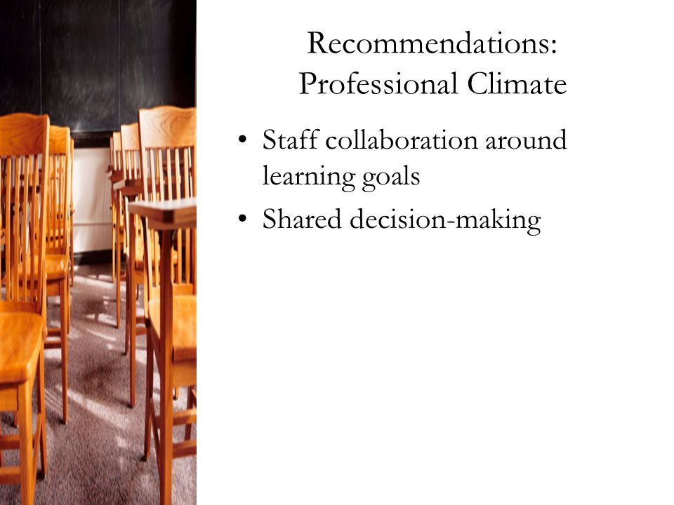 Recommendations: Professional Climate Staff collaboration around learning goals Shared decision-making