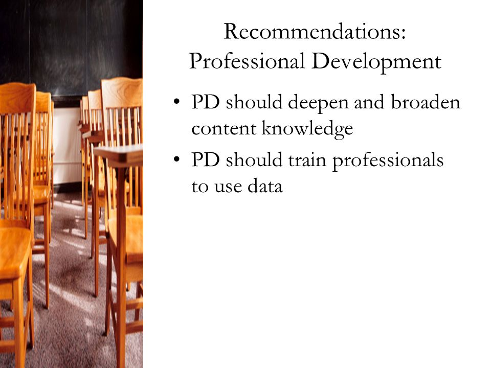 Recommendations: Professional Development PD should deepen and broaden content knowledge PD should train professionals to use data