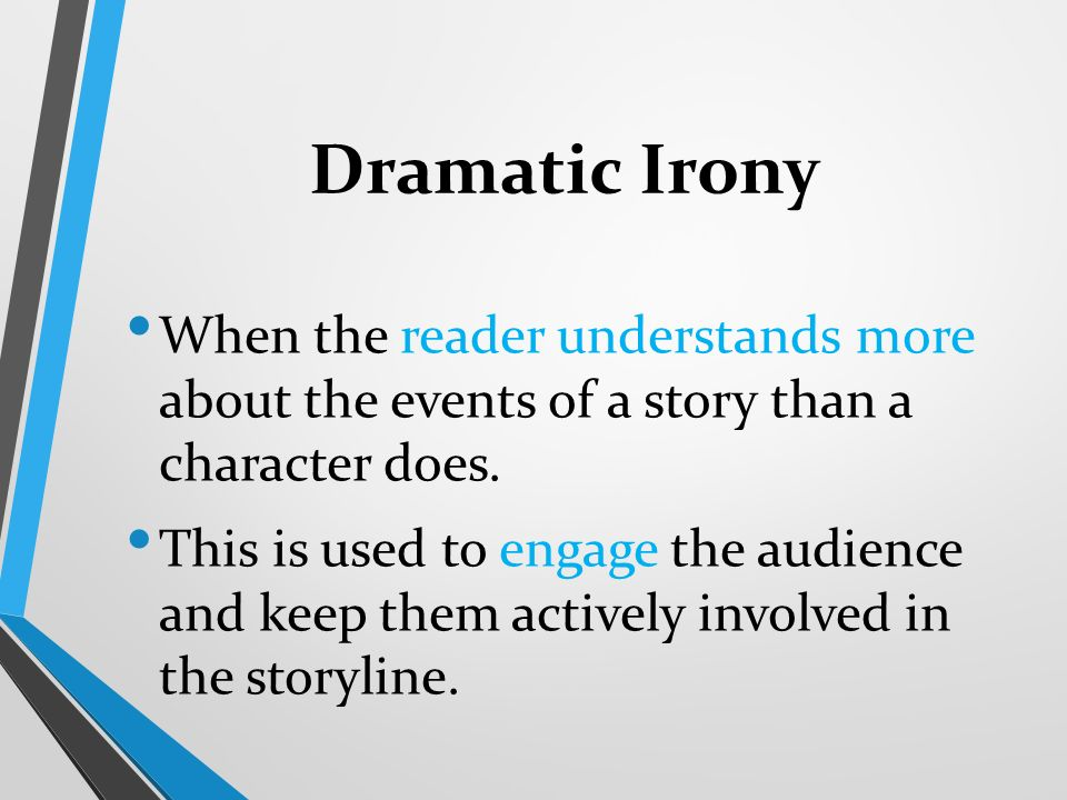 Dramatic Irony When the reader understands more about the events of a story than a character does.